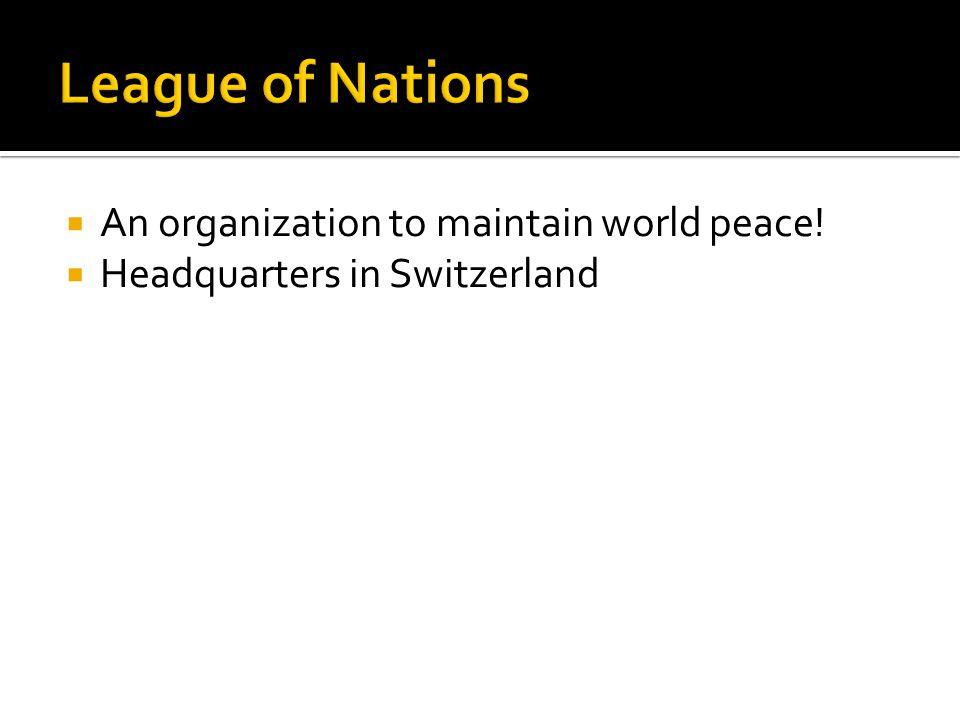  An organization to maintain world peace!  Headquarters in Switzerland
