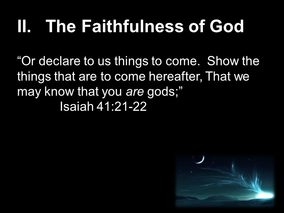 """II. The Faithfulness of God """"Or declare to us things to come. Show the things that are to come hereafter, That we may know that you are gods;"""" Isaiah"""