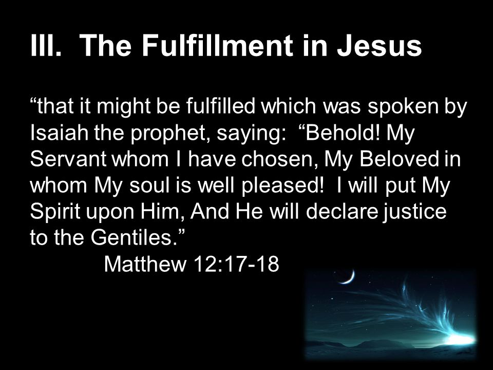 """III.The Fulfillment in Jesus """"that it might be fulfilled which was spoken by Isaiah the prophet, saying: """"Behold! My Servant whom I have chosen, My Be"""
