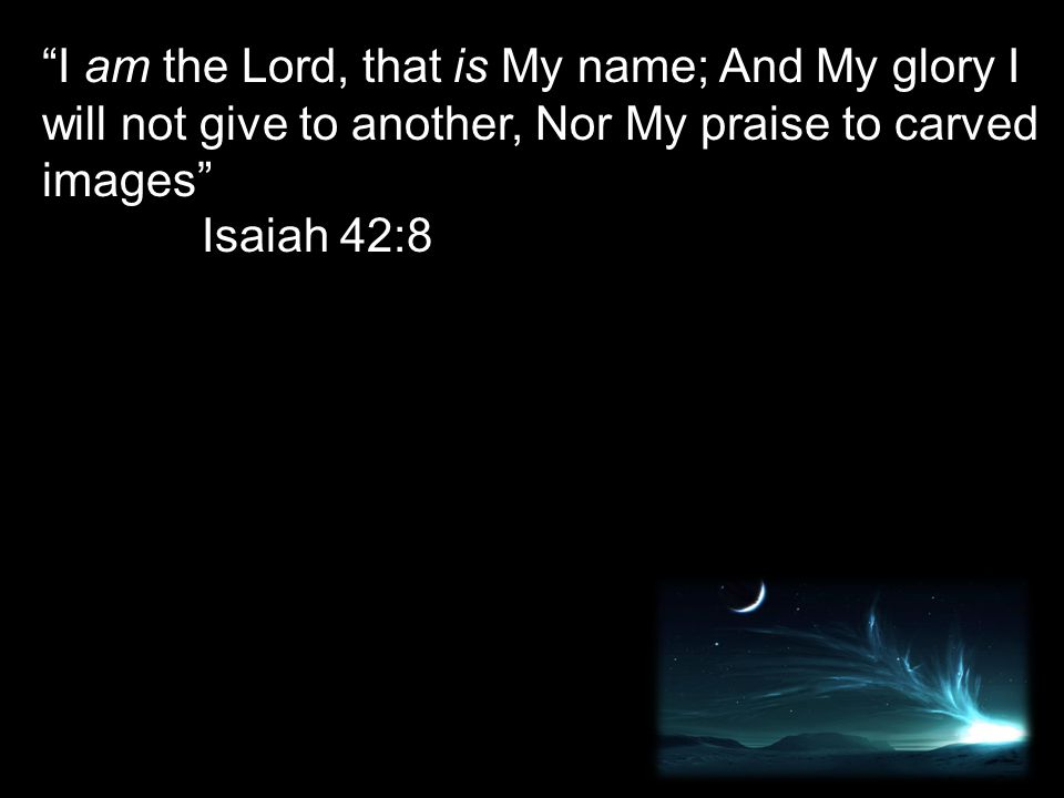 """""""I am the Lord, that is My name; And My glory I will not give to another, Nor My praise to carved images"""" Isaiah 42:8"""