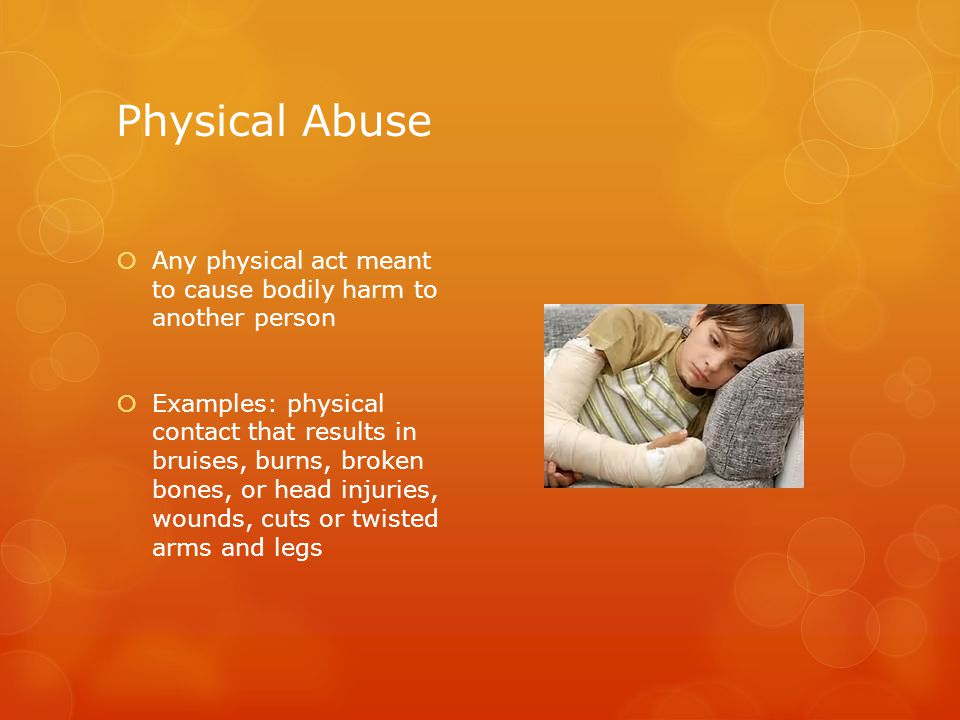 Physical Abuse  Any physical act meant to cause bodily harm to another person  Examples: physical contact that results in bruises, burns, broken bones, or head injuries, wounds, cuts or twisted arms and legs