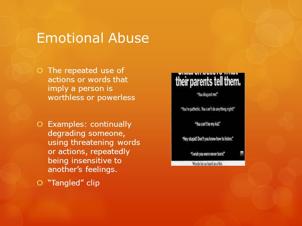 Emotional Abuse  The repeated use of actions or words that imply a person is worthless or powerless  Examples: continually degrading someone, using threatening words or actions, repeatedly being insensitive to another's feelings.
