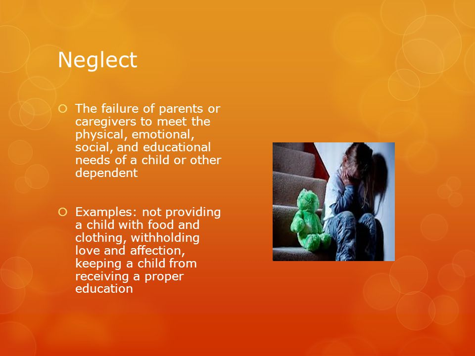 Neglect  The failure of parents or caregivers to meet the physical, emotional, social, and educational needs of a child or other dependent  Examples: not providing a child with food and clothing, withholding love and affection, keeping a child from receiving a proper education