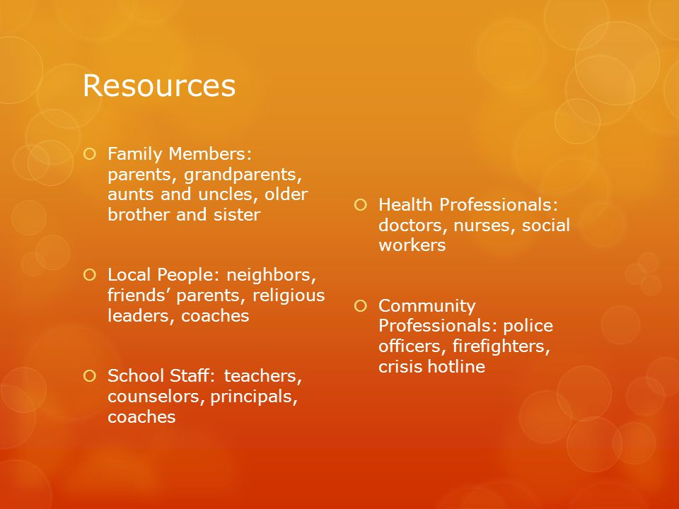 Resources  Family Members: parents, grandparents, aunts and uncles, older brother and sister  Local People: neighbors, friends' parents, religious leaders, coaches  School Staff: teachers, counselors, principals, coaches  Health Professionals: doctors, nurses, social workers  Community Professionals: police officers, firefighters, crisis hotline
