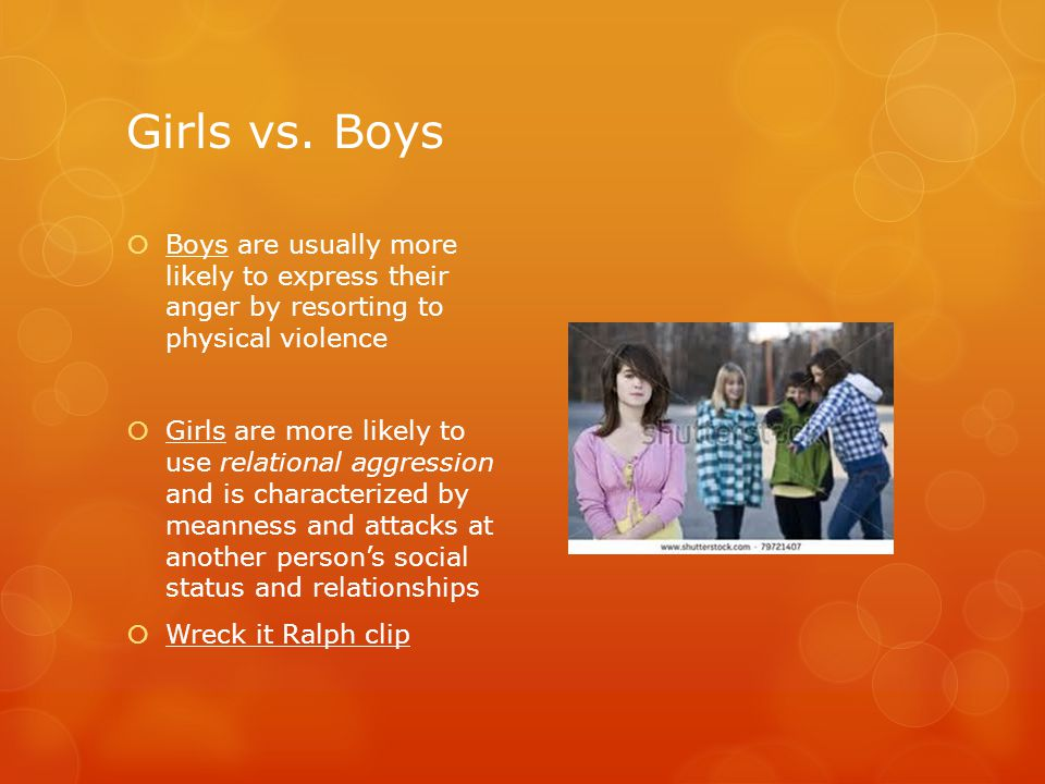 Girls vs. Boys  Boys are usually more likely to express their anger by resorting to physical violence  Girls are more likely to use relational aggre