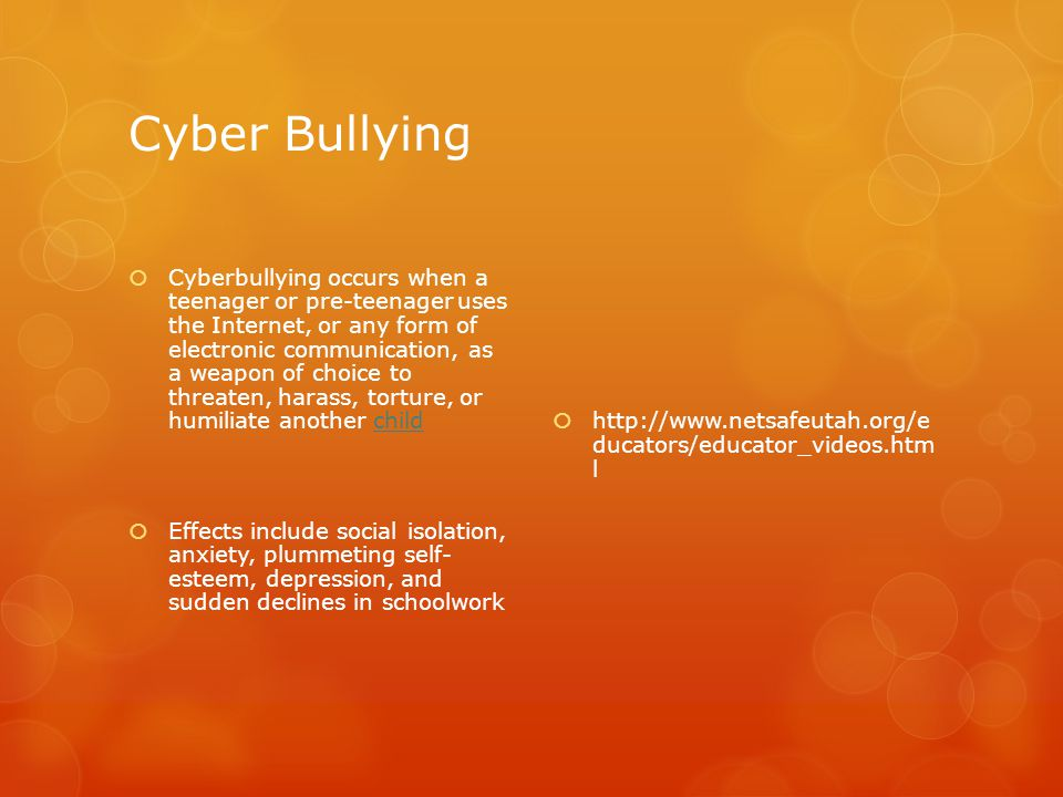 Cyber Bullying  Cyberbullying occurs when a teenager or pre-teenager uses the Internet, or any form of electronic communication, as a weapon of choice to threaten, harass, torture, or humiliate another childchild  Effects include social isolation, anxiety, plummeting self- esteem, depression, and sudden declines in schoolwork  http://www.netsafeutah.org/e ducators/educator_videos.htm l