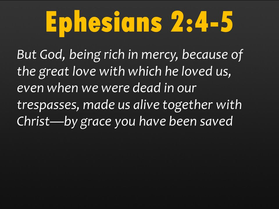 Ephesians 2:4-5 But God, being rich in mercy, because of the great love with which he loved us, even when we were dead in our trespasses, made us alive together with Christ—by grace you have been saved