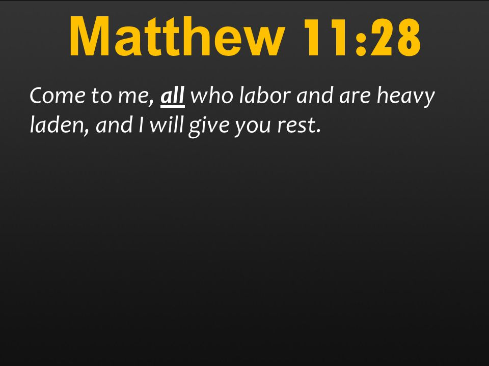 Matthew 11:28 Come to me, all who labor and are heavy laden, and I will give you rest.