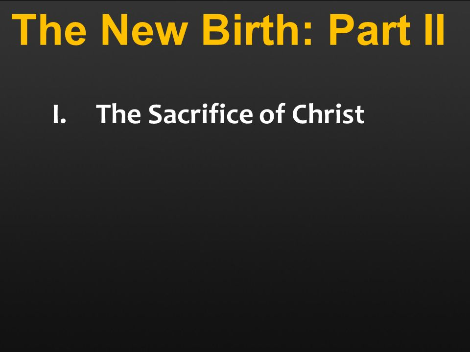 The New Birth: Part II I.The Sacrifice of Christ