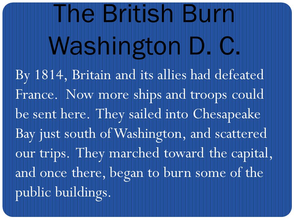 The British Burn Washington D. C. By 1814, Britain and its allies had defeated France.