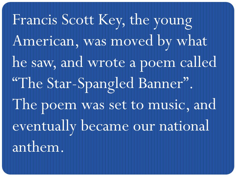 Francis Scott Key, the young American, was moved by what he saw, and wrote a poem called The Star-Spangled Banner .