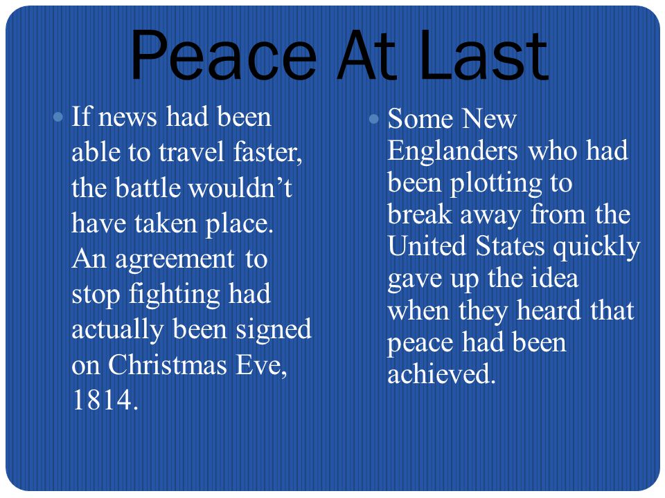 Peace At Last If news had been able to travel faster, the battle wouldn't have taken place.