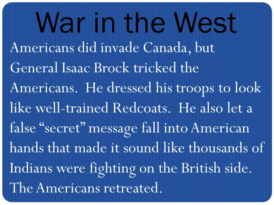 War in the West Americans did invade Canada, but General Isaac Brock tricked the Americans.