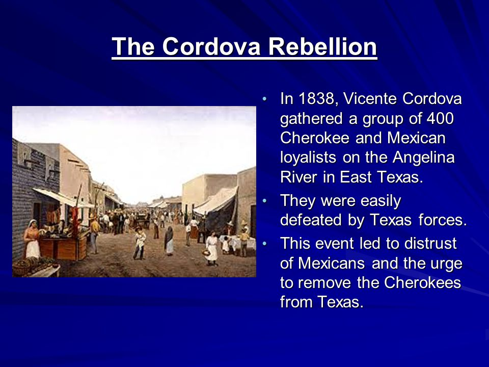 The Cordova Rebellion In 1838, Vicente Cordova gathered a group of 400 Cherokee and Mexican loyalists on the Angelina River in East Texas.