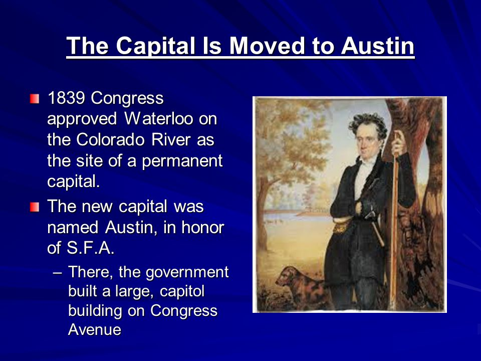 The Capital Is Moved to Austin 1839 Congress approved Waterloo on the Colorado River as the site of a permanent capital.