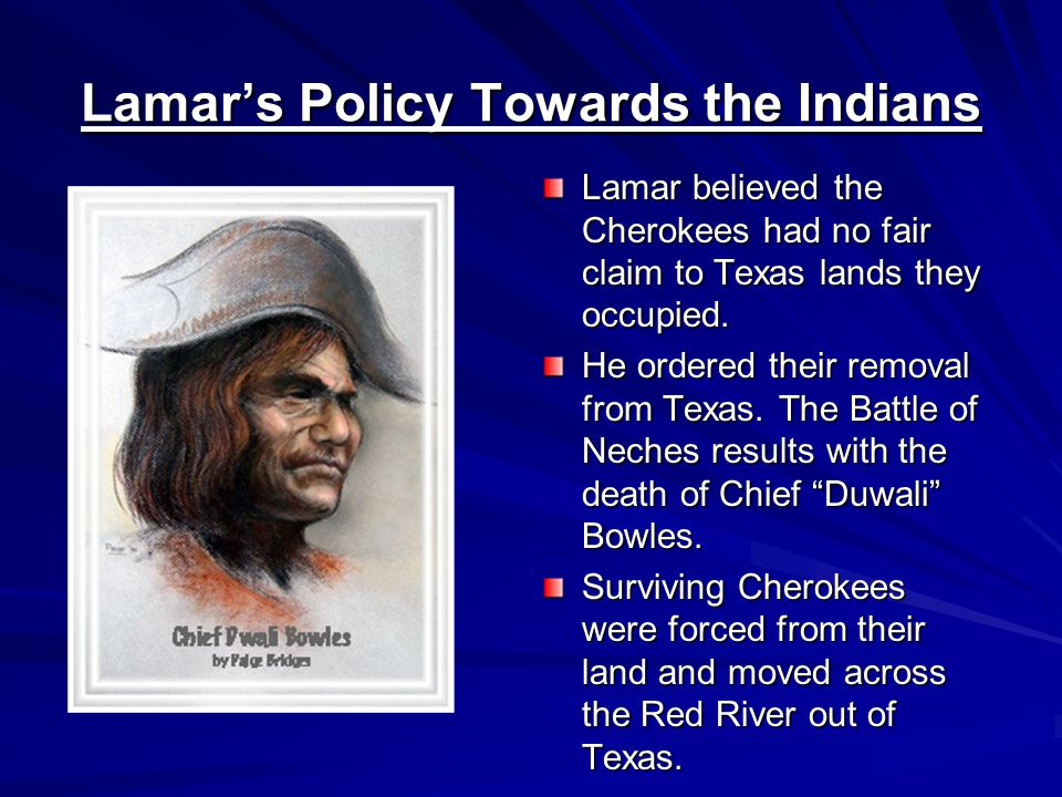 Lamar's Policy Towards the Indians Lamar believed the Cherokees had no fair claim to Texas lands they occupied.