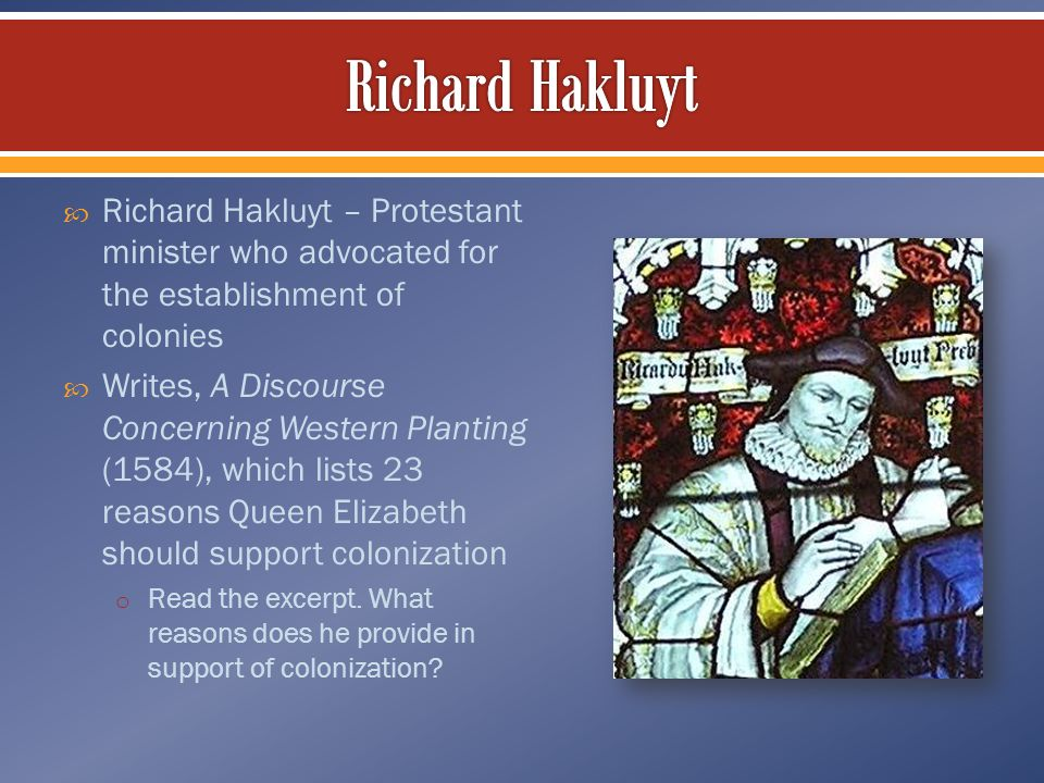  Richard Hakluyt – Protestant minister who advocated for the establishment of colonies  Writes, A Discourse Concerning Western Planting (1584), whic