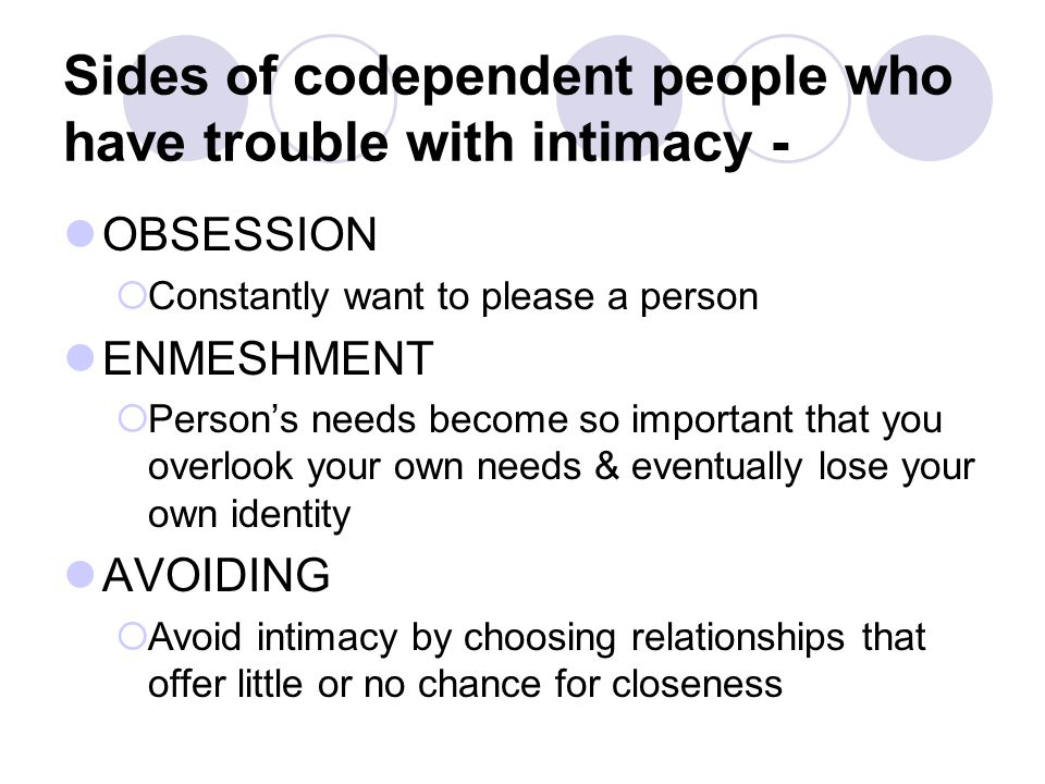 Sides of codependent people who have trouble with intimacy - OBSESSION  Constantly want to please a person ENMESHMENT  Person's needs become so important that you overlook your own needs & eventually lose your own identity AVOIDING  Avoid intimacy by choosing relationships that offer little or no chance for closeness