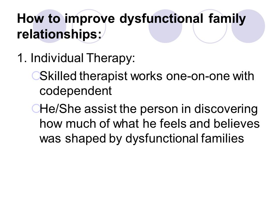 How to improve dysfunctional family relationships: 1. Individual Therapy:  Skilled therapist works one-on-one with codependent  He/She assist the pe
