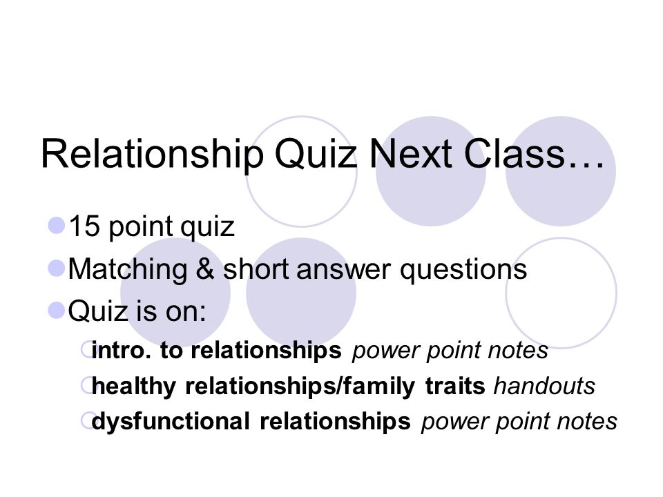 Relationship Quiz Next Class… 15 point quiz Matching & short answer questions Quiz is on:  intro.