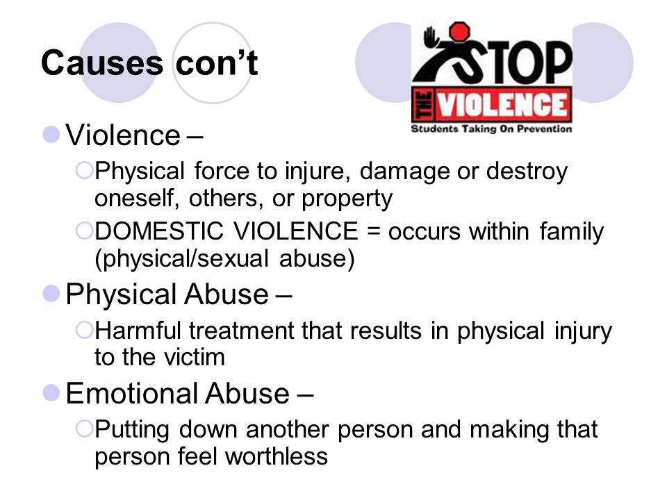 Causes con't Violence –  Physical force to injure, damage or destroy oneself, others, or property  DOMESTIC VIOLENCE = occurs within family (physical/sexual abuse) Physical Abuse –  Harmful treatment that results in physical injury to the victim Emotional Abuse –  Putting down another person and making that person feel worthless