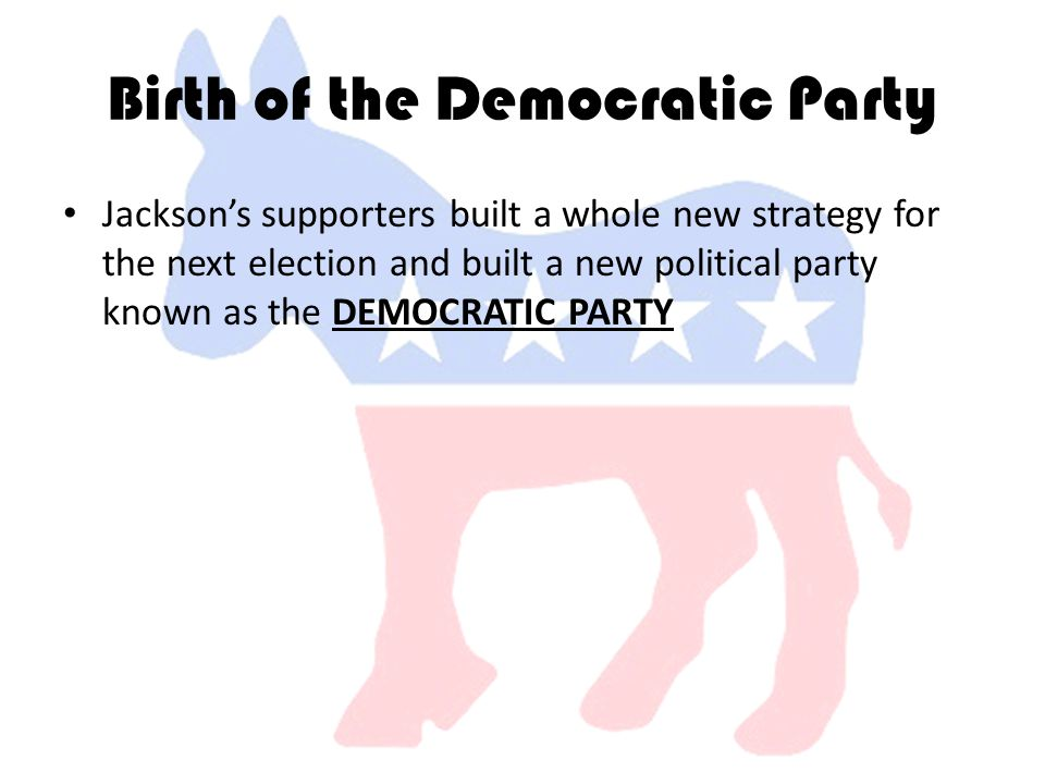 Birth of the Democratic Party Jackson's supporters built a whole new strategy for the next election and built a new political party known as the DEMOCRATIC PARTY