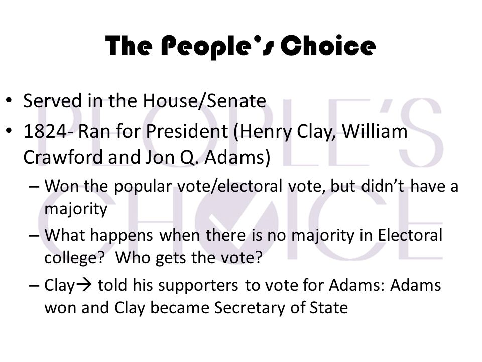 The People's Choice Served in the House/Senate 1824- Ran for President (Henry Clay, William Crawford and Jon Q.