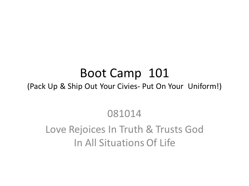 Boot Camp 101 (Pack Up & Ship Out Your Civies- Put On Your Uniform!) 081014 Love Rejoices In Truth & Trusts God In All Situations Of Life
