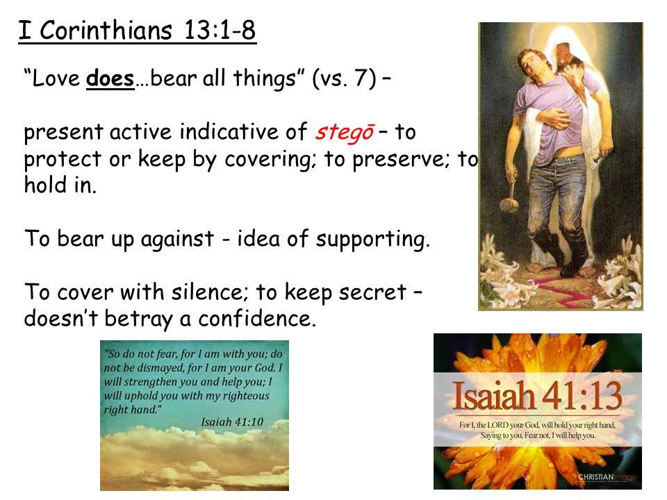 I Corinthians 13:1-8 Love does…bear all things (vs.