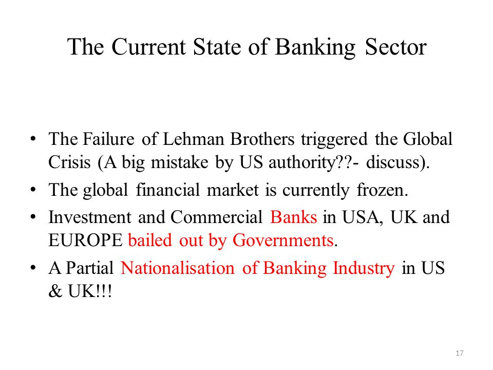 The Current State of Banking Sector The Failure of Lehman Brothers triggered the Global Crisis (A big mistake by US authority - discuss).
