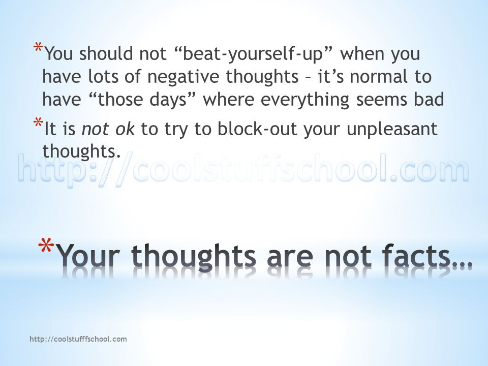 "* You should not ""beat-yourself-up"" when you have lots of negative thoughts – it's normal to have ""those days"" where everything seems bad * It is not"