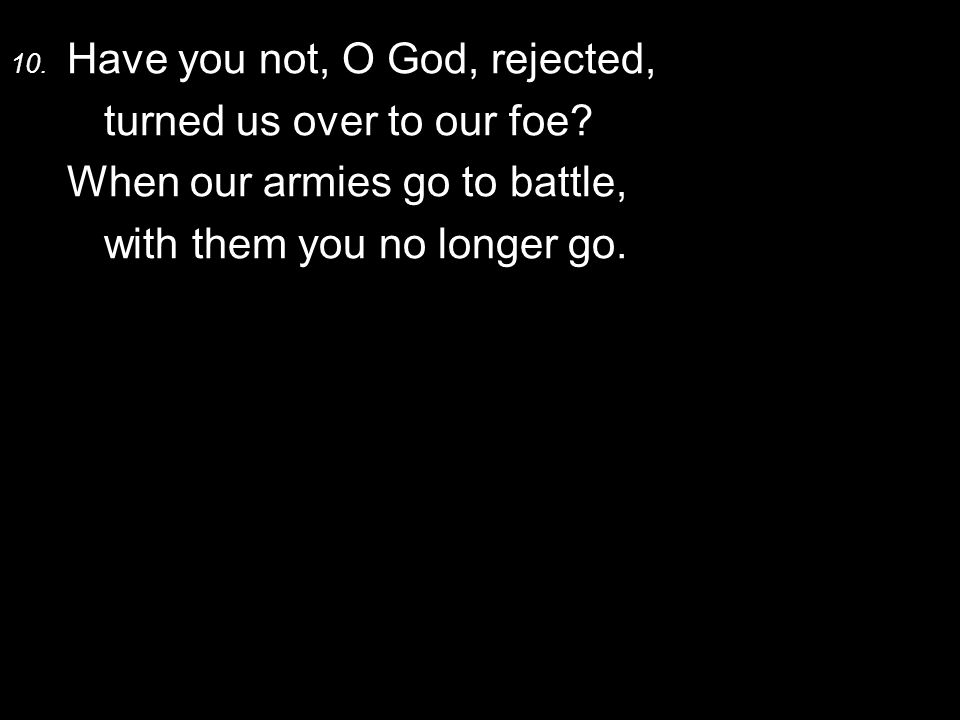 10. Have you not, O God, rejected, turned us over to our foe.