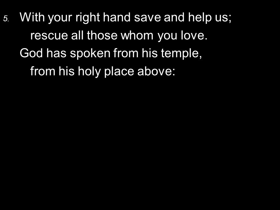 5. With your right hand save and help us; rescue all those whom you love.