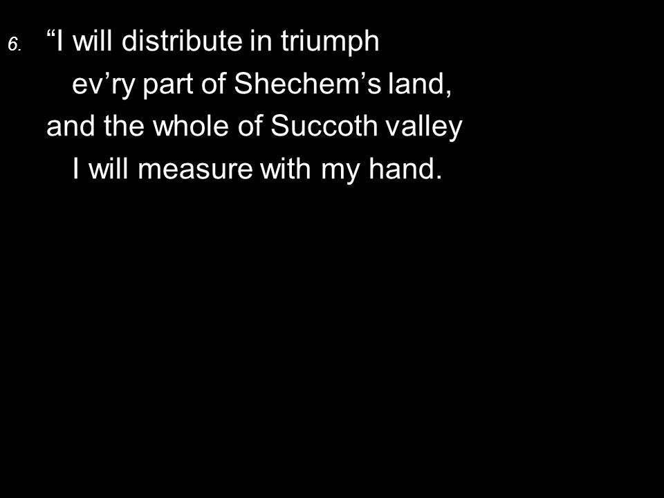 """6. """"I will distribute in triumph ev'ry part of Shechem's land, and the whole of Succoth valley I will measure with my hand."""