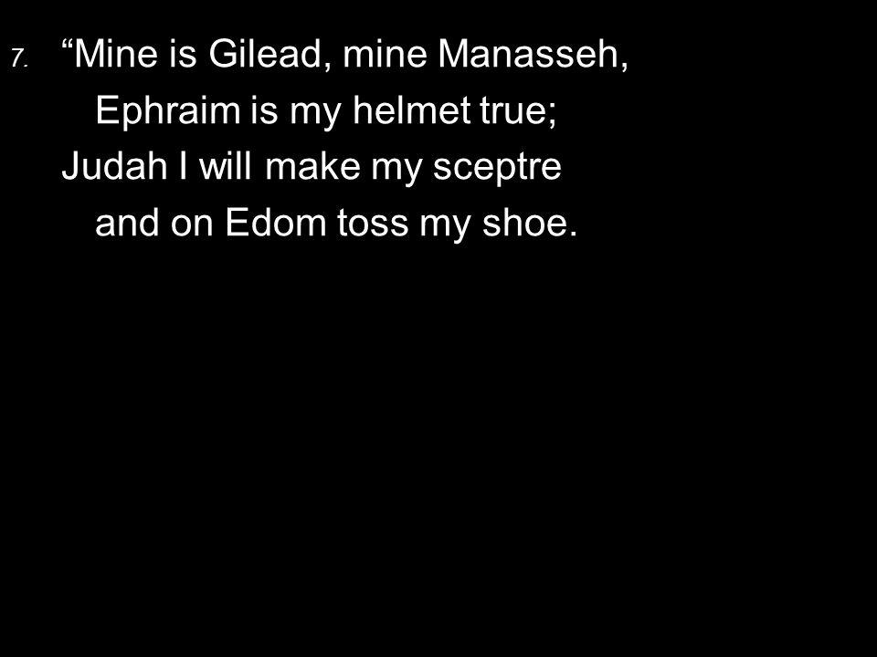 """7. """"Mine is Gilead, mine Manasseh, Ephraim is my helmet true; Judah I will make my sceptre and on Edom toss my shoe."""
