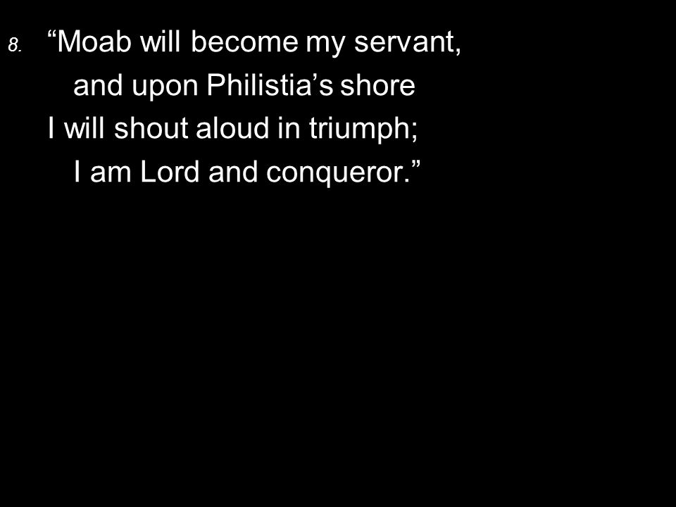 """8. """"Moab will become my servant, and upon Philistia's shore I will shout aloud in triumph; I am Lord and conqueror."""""""