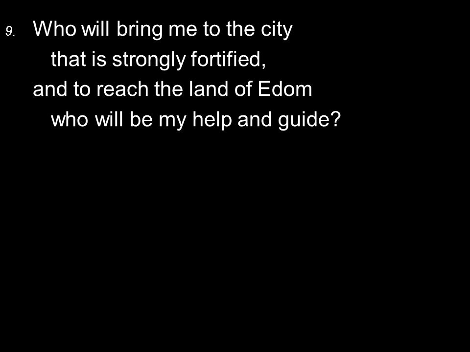 9. Who will bring me to the city that is strongly fortified, and to reach the land of Edom who will be my help and guide?