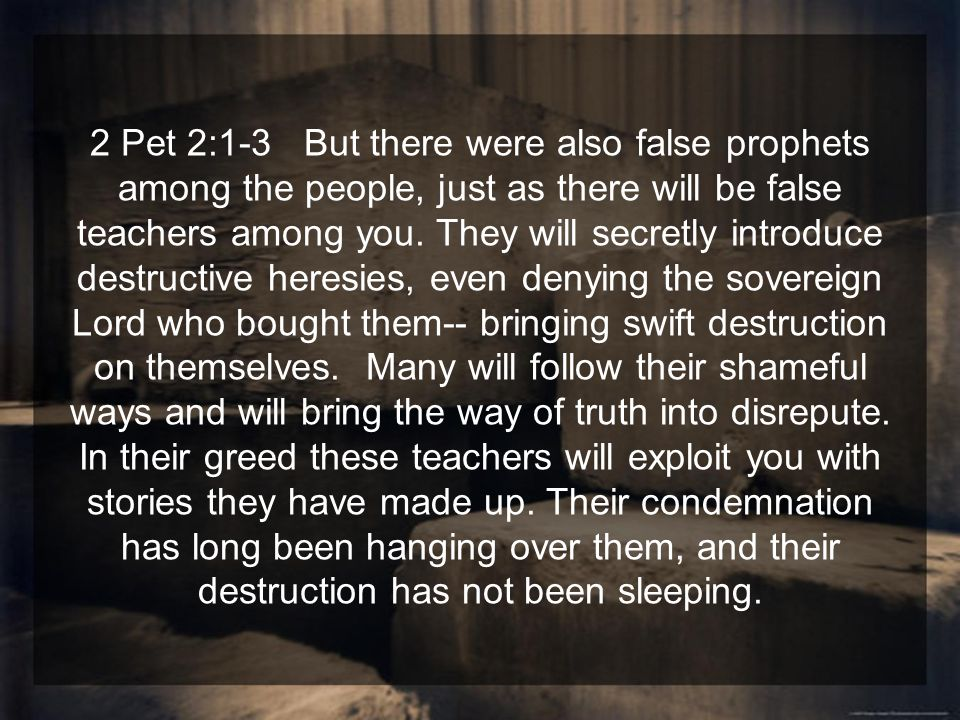 2 Pet 2:1-3 But there were also false prophets among the people, just as there will be false teachers among you.
