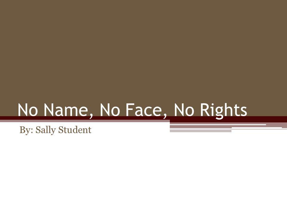 No Name, No Face, No Rights By: Sally Student