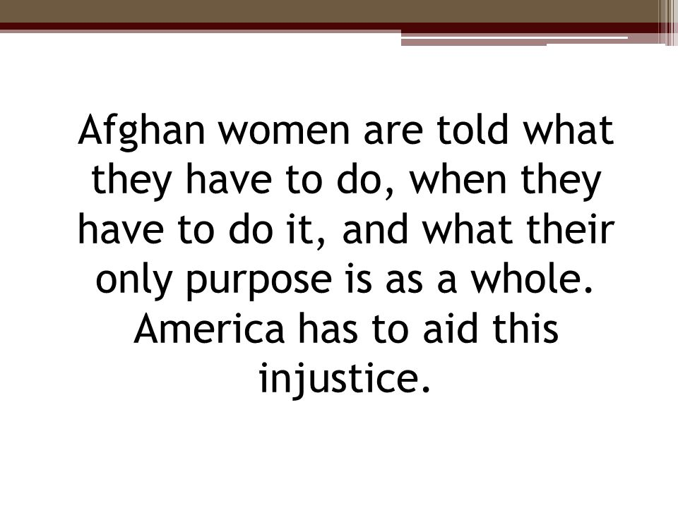 Afghan women are told what they have to do, when they have to do it, and what their only purpose is as a whole. America has to aid this injustice.