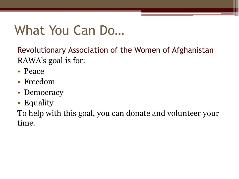 What You Can Do… Revolutionary Association of the Women of Afghanistan RAWA's goal is for: Peace Freedom Democracy Equality To help with this goal, yo