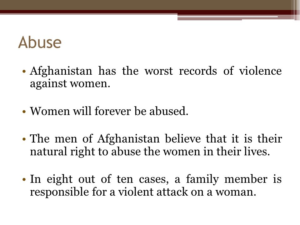 Abuse Afghanistan has the worst records of violence against women. Women will forever be abused. The men of Afghanistan believe that it is their natur