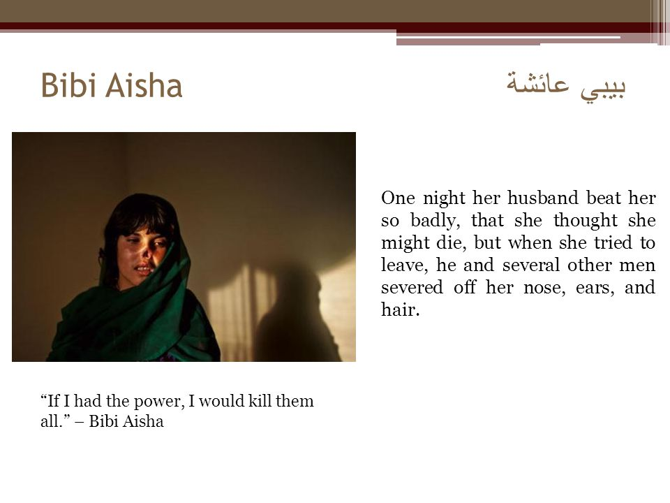 Bibi Aisha بيبي عائشة One night her husband beat her so badly, that she thought she might die, but when she tried to leave, he and several other men s