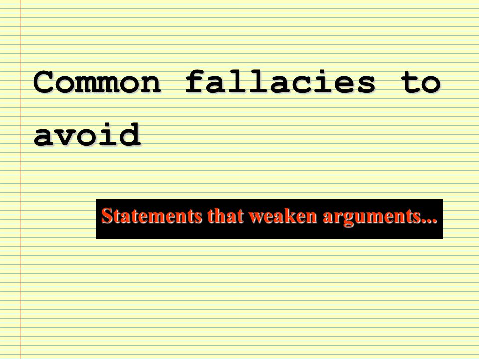 Common fallacies to avoid Statements that weaken arguments...