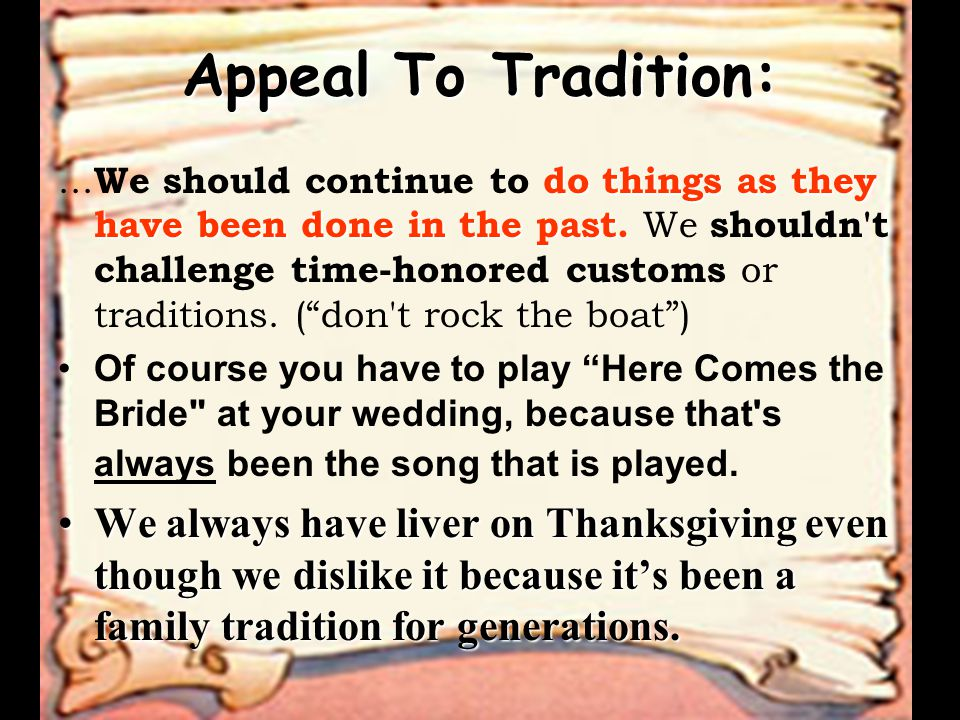 Appeal To Tradition: do things as they have been done in the past....