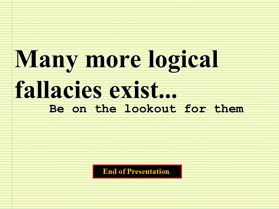 Many more logical fallacies exist... Be on the lookout for them End of Presentation.