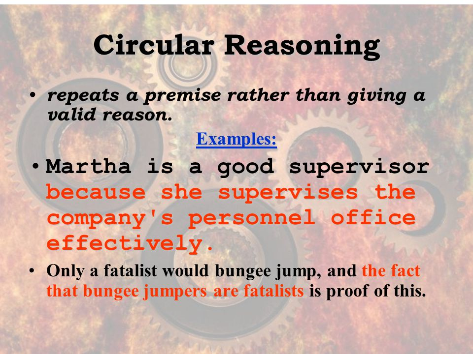 Circular Reasoning repeats a premise rather than giving a valid reason.Examples: because she supervises the company s personnel office effectively.Martha is a good supervisor because she supervises the company s personnel office effectively.