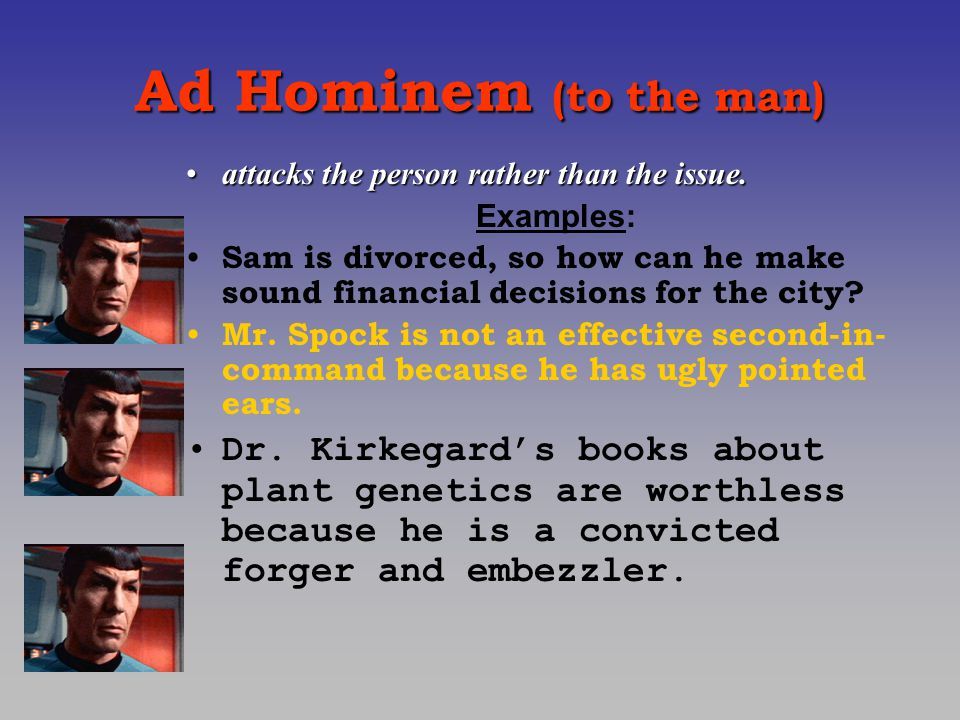 Ad Hominem (to the man) attacks the person rather than the issue.attacks the person rather than the issue.