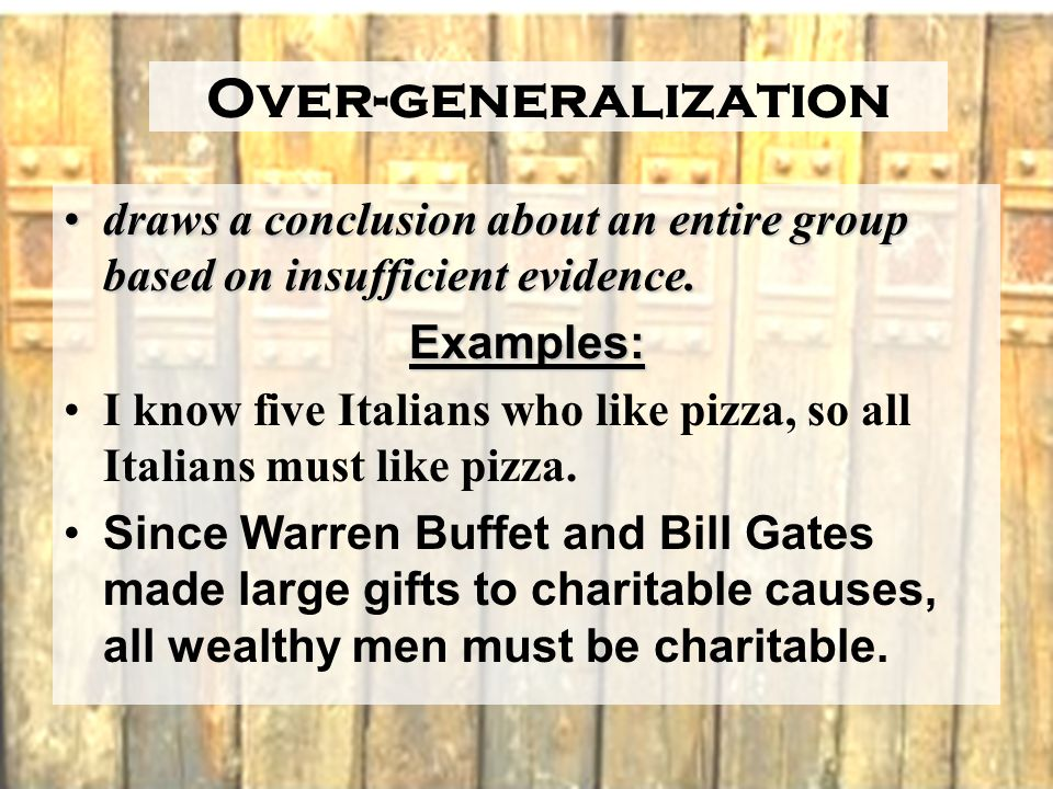 Over-generalization draws a conclusion about an entire group based on insufficient evidence.draws a conclusion about an entire group based on insufficient evidence.Examples: I know five Italians who like pizza, so all Italians must like pizza.