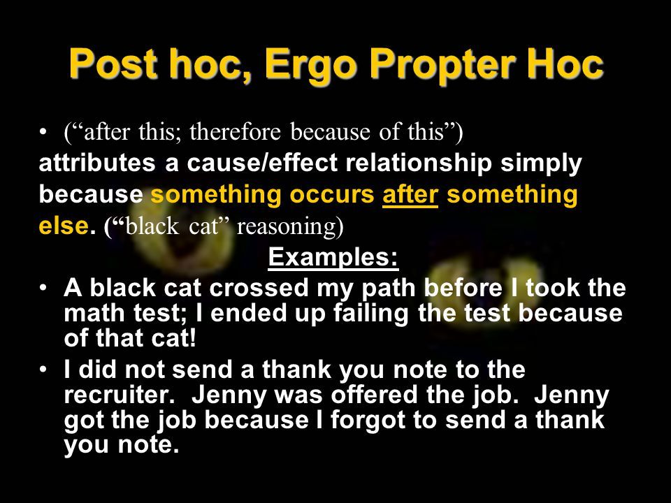 Post hoc, Ergo Propter Hoc ( after this; therefore because of this ) attributes a cause/effect relationship simply because something occurs after something else.